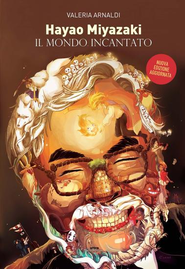 """La nuova edizione di """"Hayao Miyazaki. Il mondo incantato"""" di Valeria Arnaldi"""